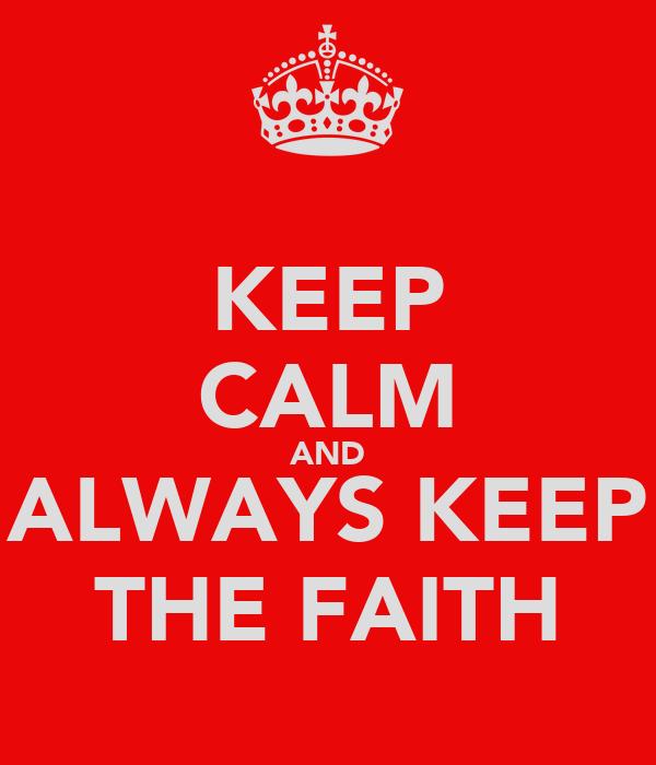 KEEP CALM AND ALWAYS KEEP THE FAITH