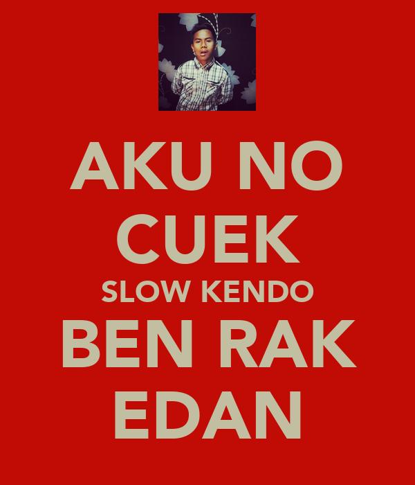 AKU NO CUEK SLOW KENDO BEN RAK EDAN