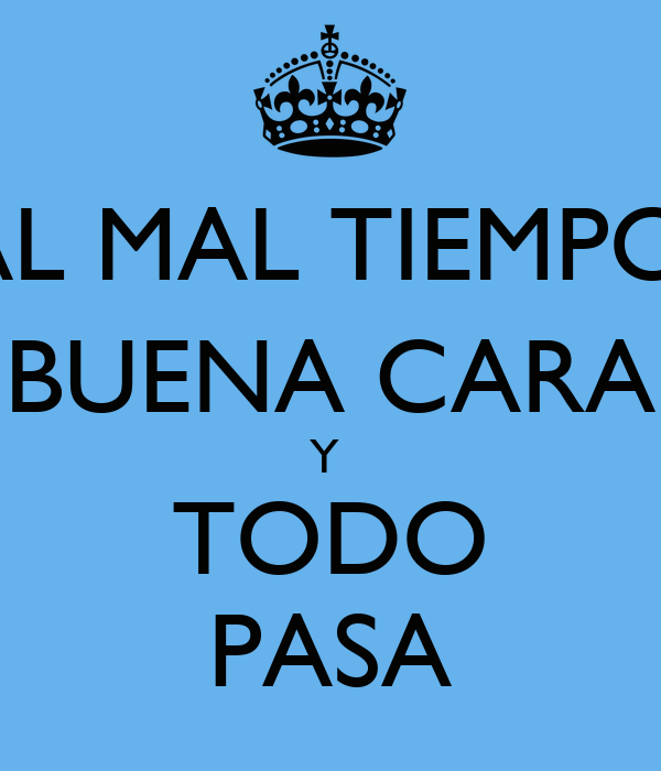 AL MAL TIEMPO, BUENA CARA Y  TODO PASA