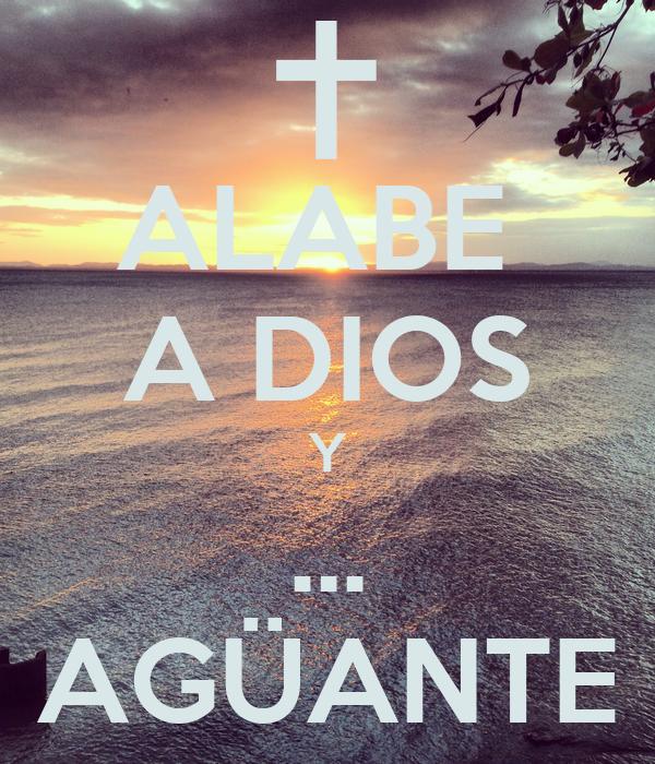 ALABE  A DIOS Y ... AGÜANTE