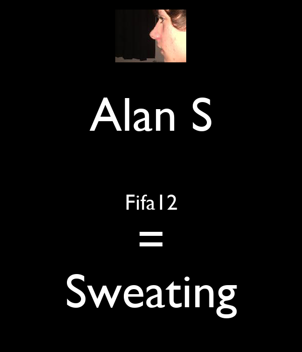 Alan S   Fifa12 = Sweating