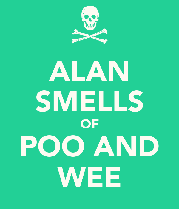 ALAN SMELLS OF POO AND WEE