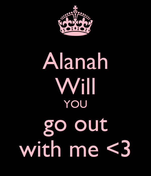 Alanah Will YOU go out with me <3