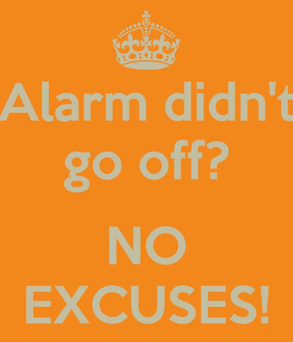 Alarm didn't go off?  NO EXCUSES!