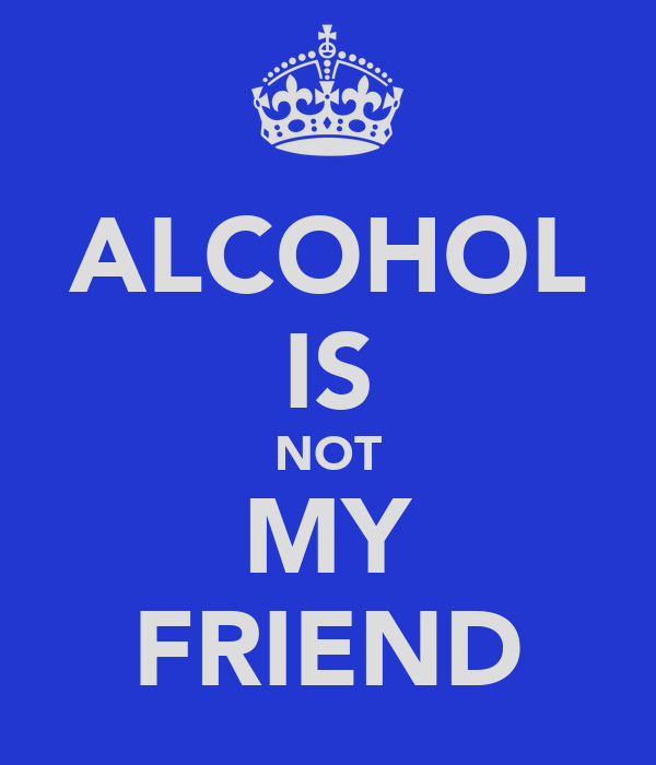 ALCOHOL IS NOT MY FRIEND