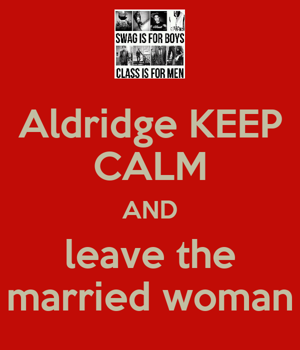 Aldridge KEEP CALM AND leave the married woman