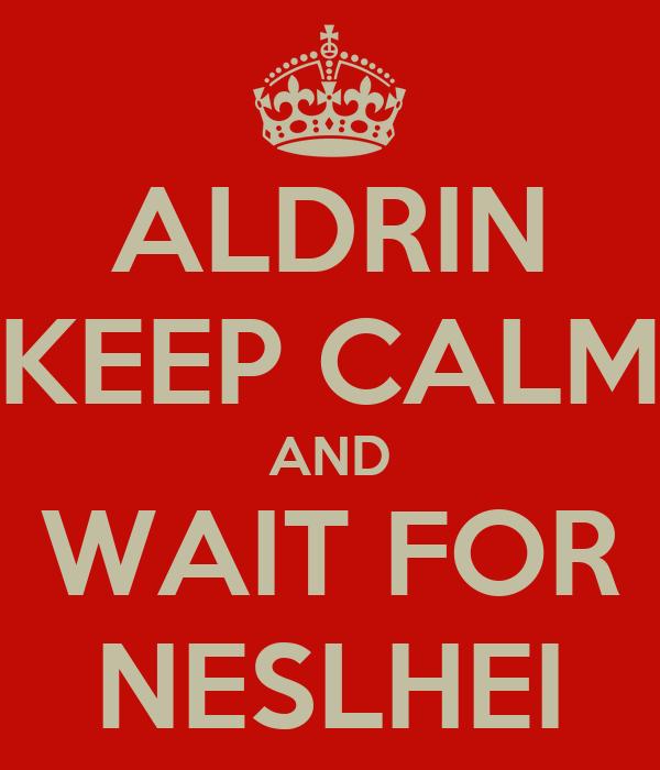 ALDRIN KEEP CALM AND WAIT FOR NESLHEI