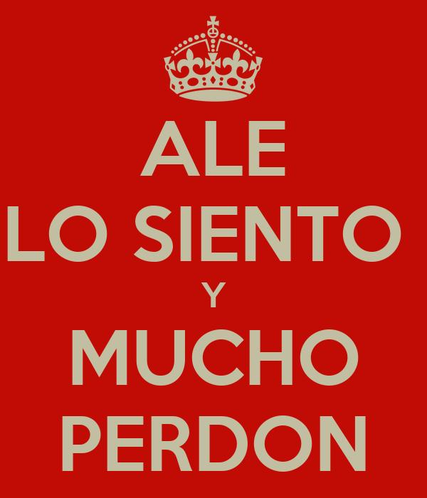 ALE LO SIENTO  Y MUCHO PERDON