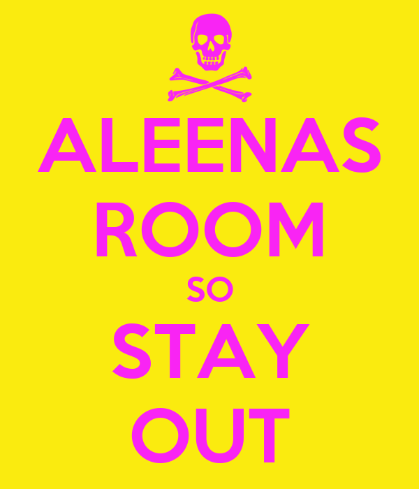 ALEENAS ROOM SO STAY OUT