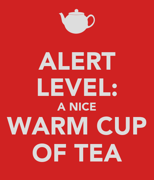 ALERT LEVEL: A NICE WARM CUP OF TEA