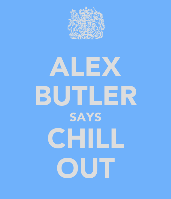 ALEX BUTLER SAYS CHILL OUT
