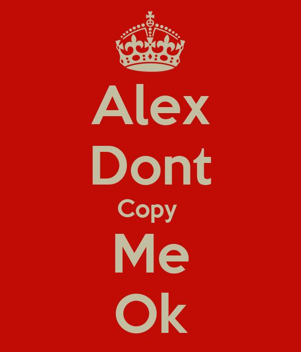 Alex Dont Copy  Me Ok