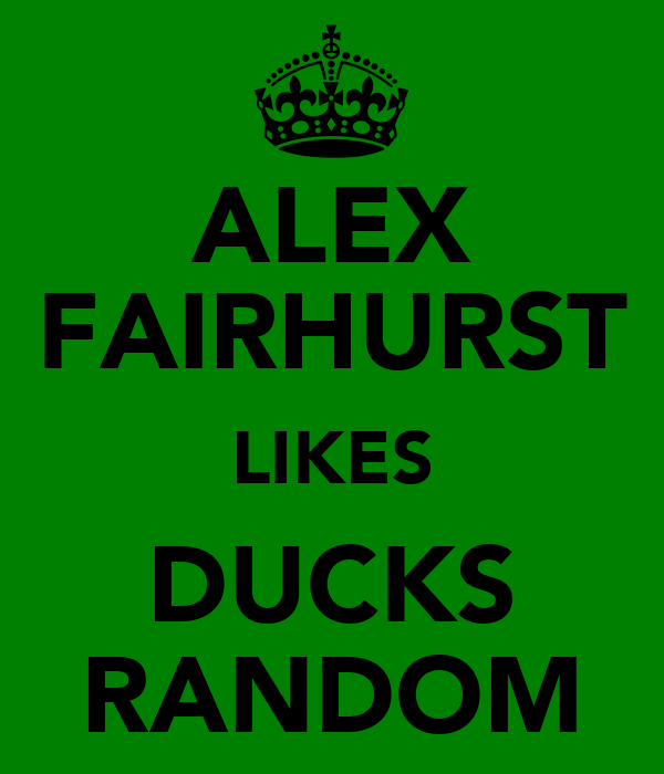 ALEX FAIRHURST LIKES DUCKS RANDOM