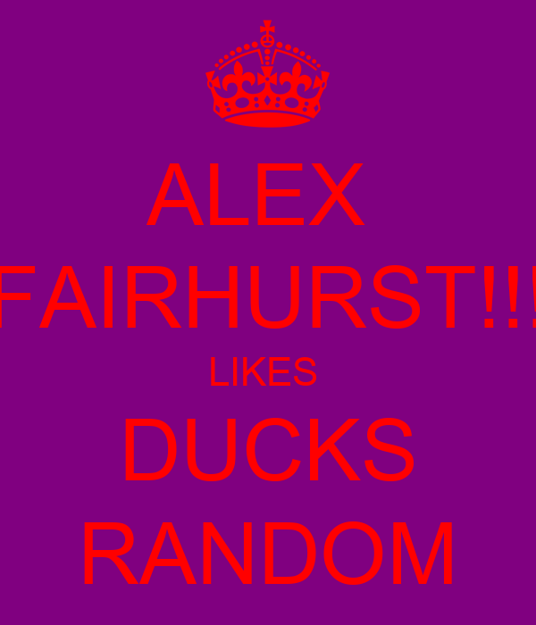 ALEX  FAIRHURST!!! LIKES  DUCKS RANDOM