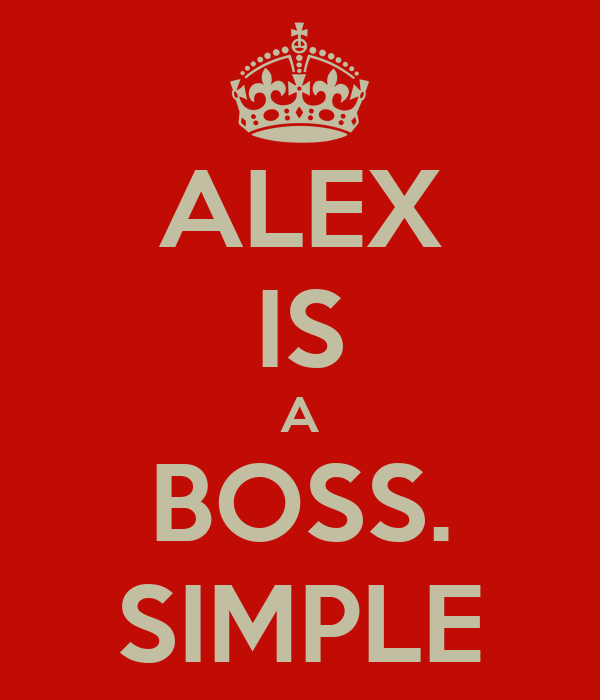 ALEX IS A BOSS. SIMPLE
