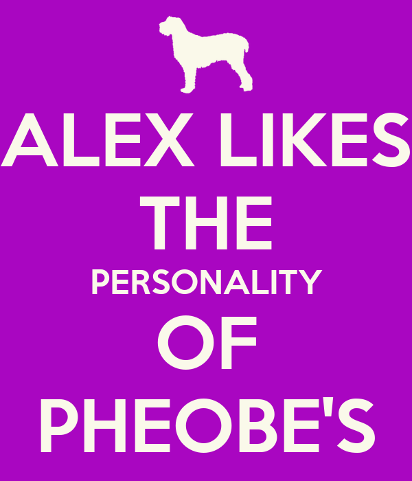 ALEX LIKES THE PERSONALITY OF PHEOBE'S