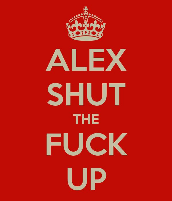 ALEX SHUT THE FUCK UP