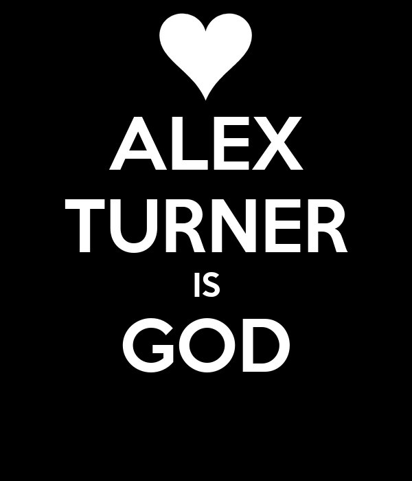 ALEX TURNER IS GOD