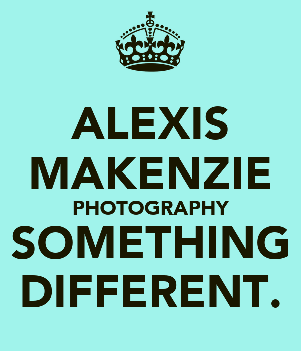 ALEXIS MAKENZIE PHOTOGRAPHY SOMETHING DIFFERENT.