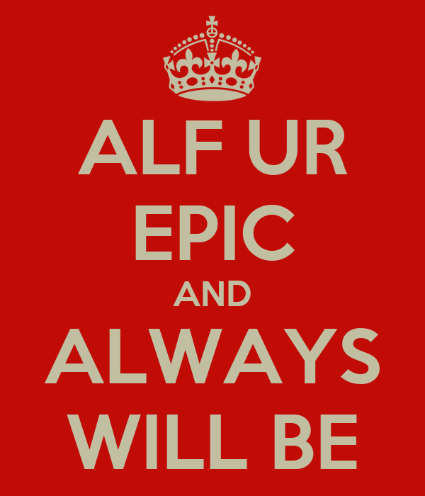 ALF UR EPIC AND ALWAYS WILL BE