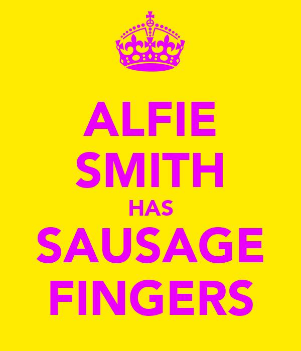 ALFIE SMITH HAS SAUSAGE FINGERS