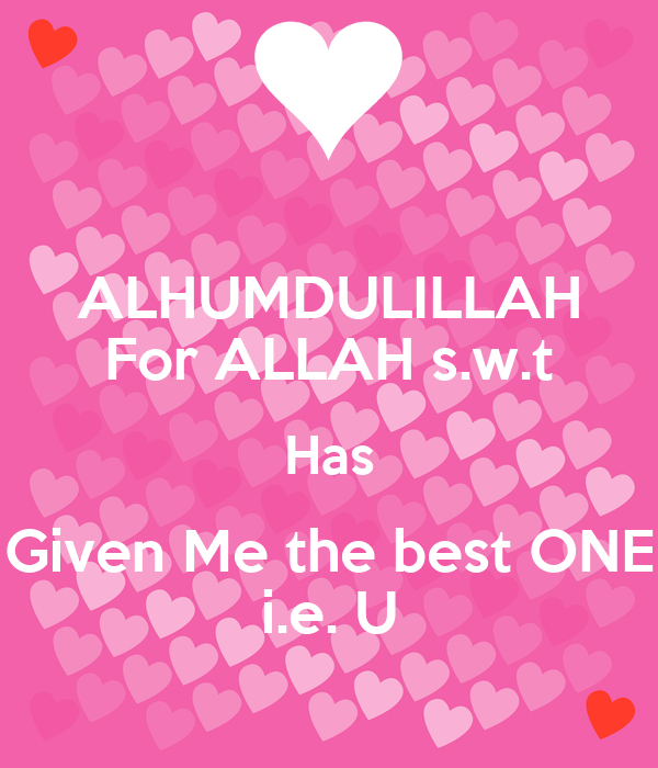 ALHUMDULILLAH For ALLAH s.w.t Has Given Me the best ONE i.e. U