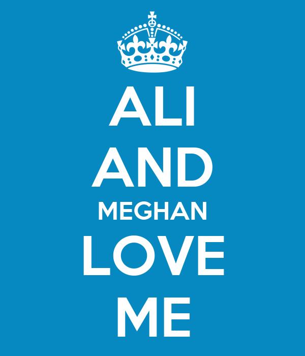 ALI AND MEGHAN LOVE ME