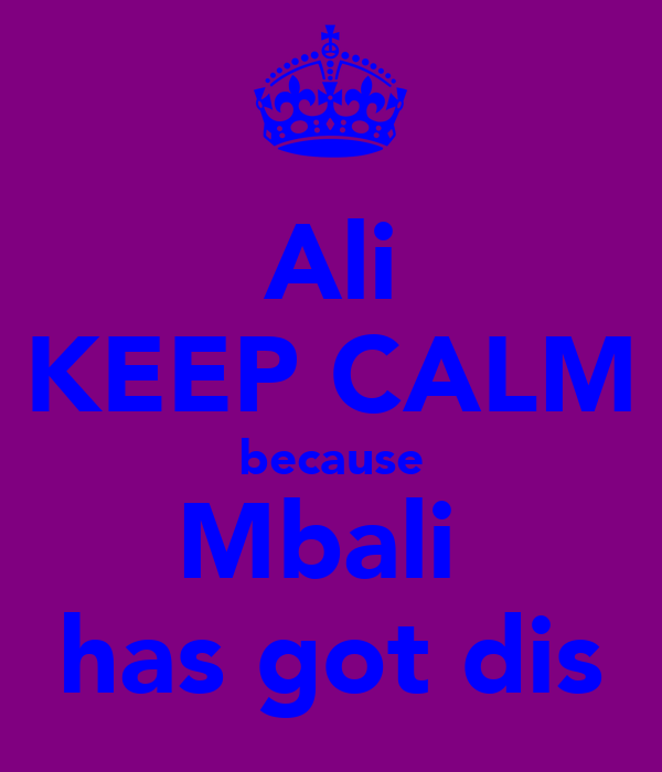 Ali KEEP CALM because Mbali  has got dis