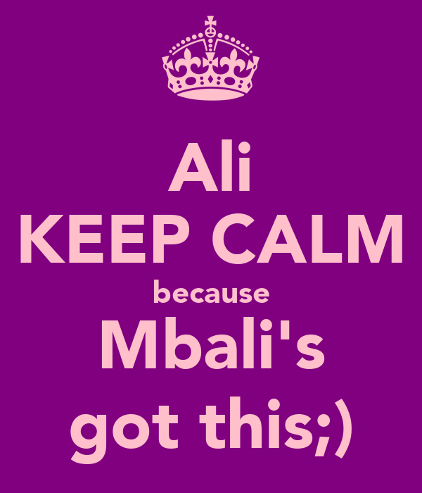 Ali KEEP CALM because Mbali's got this;)