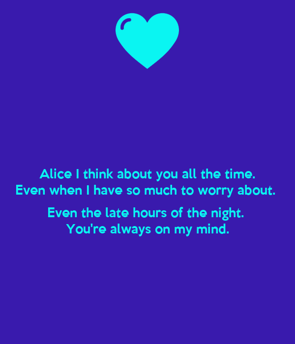 Alice I Think About You All The Time Even When I Have So Much To