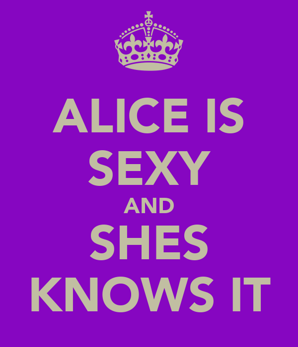 ALICE IS SEXY AND SHES KNOWS IT
