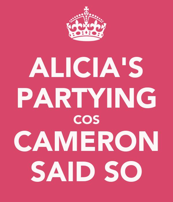 ALICIA'S PARTYING COS CAMERON SAID SO