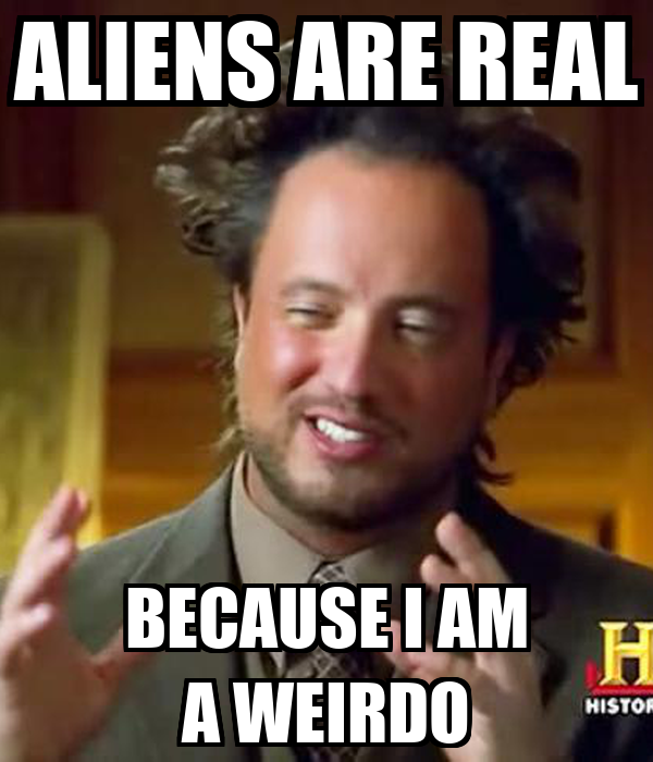 ALIENS ARE REAL BECAUSE I AM A WEIRDO