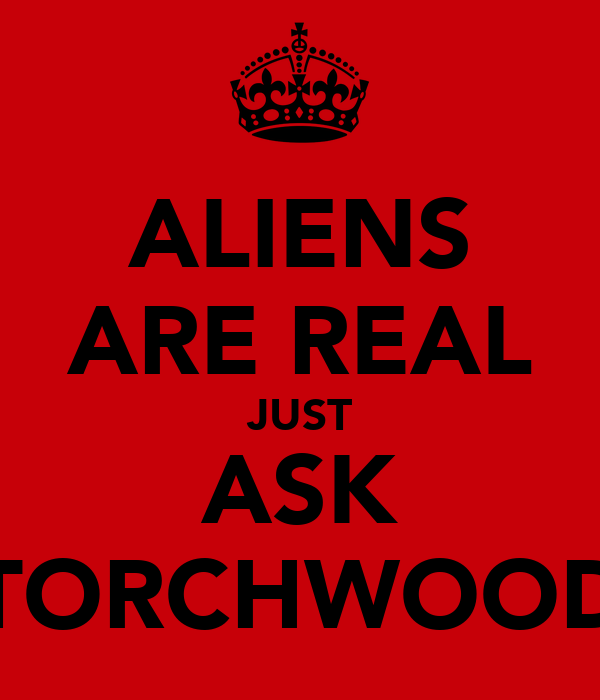 ALIENS ARE REAL JUST ASK TORCHWOOD