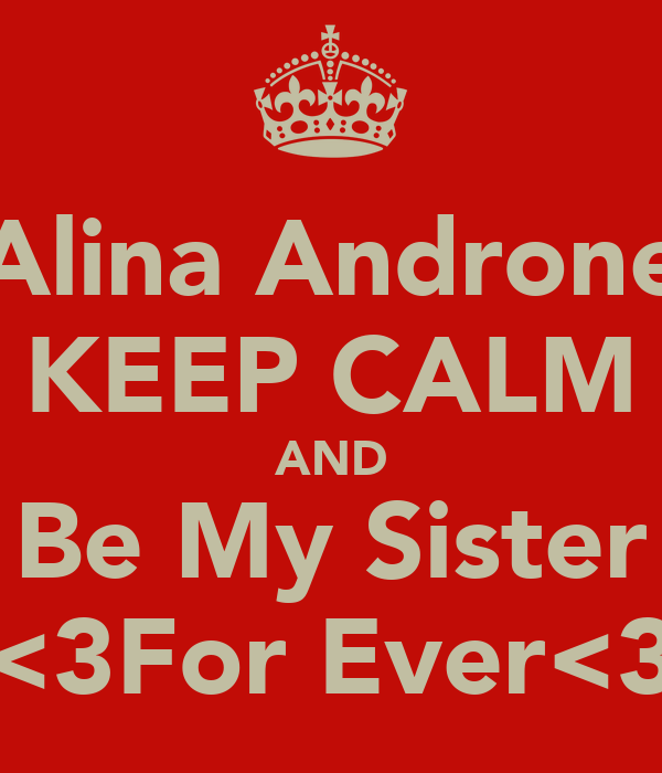 Alina Androne KEEP CALM AND Be My Sister <3For Ever<3