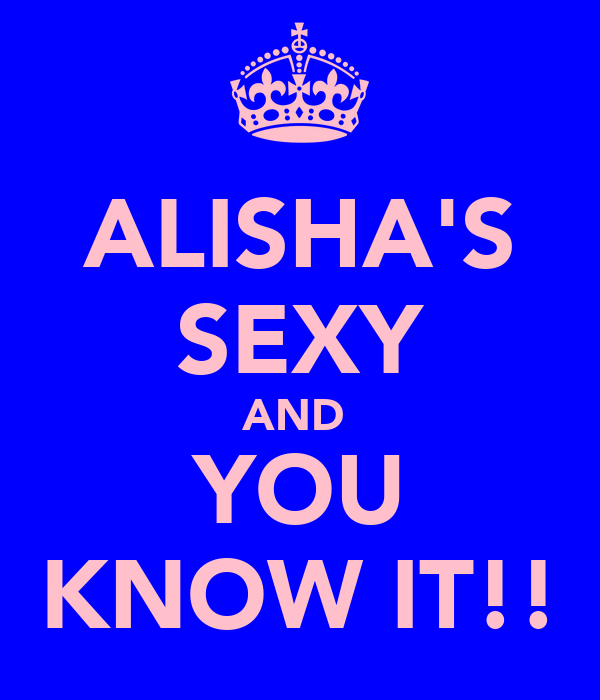 ALISHA'S SEXY AND  YOU KNOW IT!!