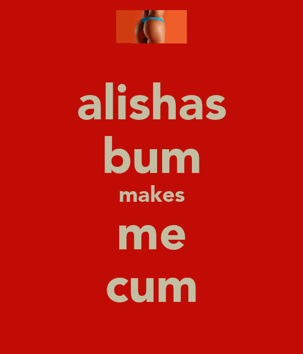 alishas bum makes me cum