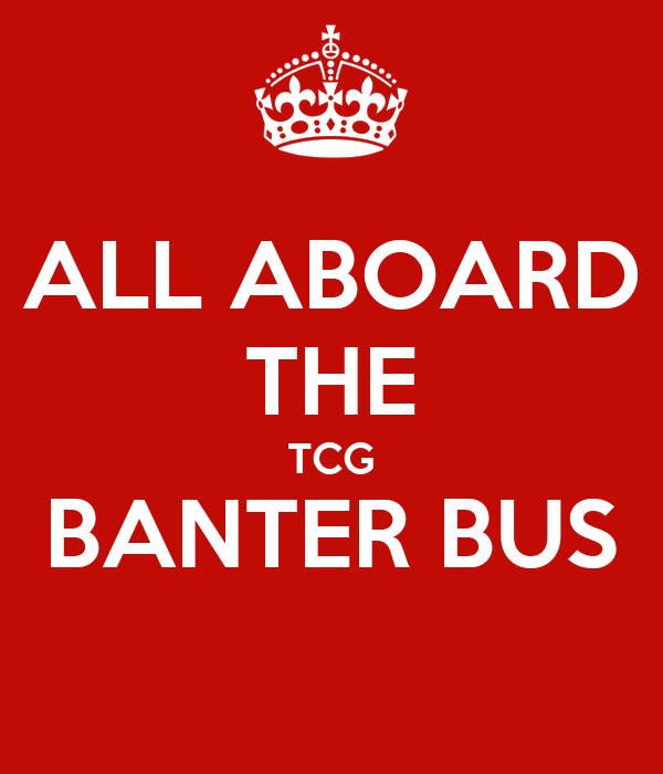 ALL ABOARD THE TCG BANTER BUS