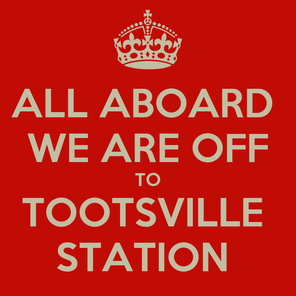 ALL ABOARD  WE ARE OFF TO TOOTSVILLE  STATION