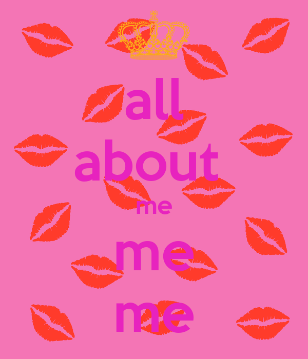 all about  me me me