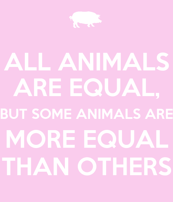 ALL ANIMALS ARE EQUAL, BUT SOME ANIMALS ARE MORE EQUAL THAN OTHERS