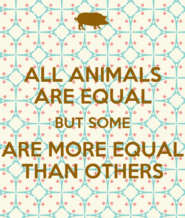ALL ANIMALS ARE EQUAL BUT SOME ARE MORE EQUAL THAN OTHERS