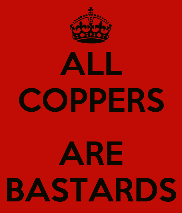 ALL COPPERS  ARE BASTARDS