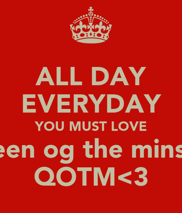 ALL DAY EVERYDAY YOU MUST LOVE queen og the minstre QOTM<3