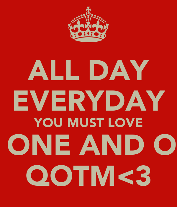 ALL DAY EVERYDAY YOU MUST LOVE THE ONE AND ONLY QOTM<3