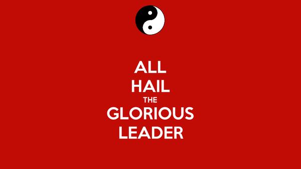 ALL HAIL THE GLORIOUS LEADER