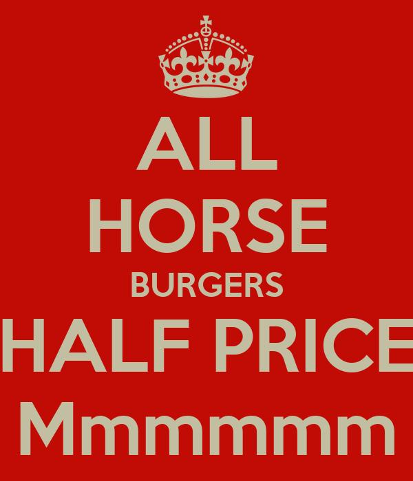 ALL HORSE BURGERS HALF PRICE Mmmmmm