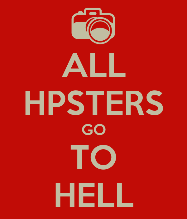 ALL HPSTERS GO TO HELL