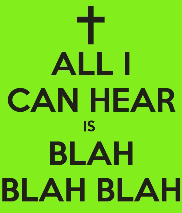 ALL I CAN HEAR IS  BLAH BLAH BLAH