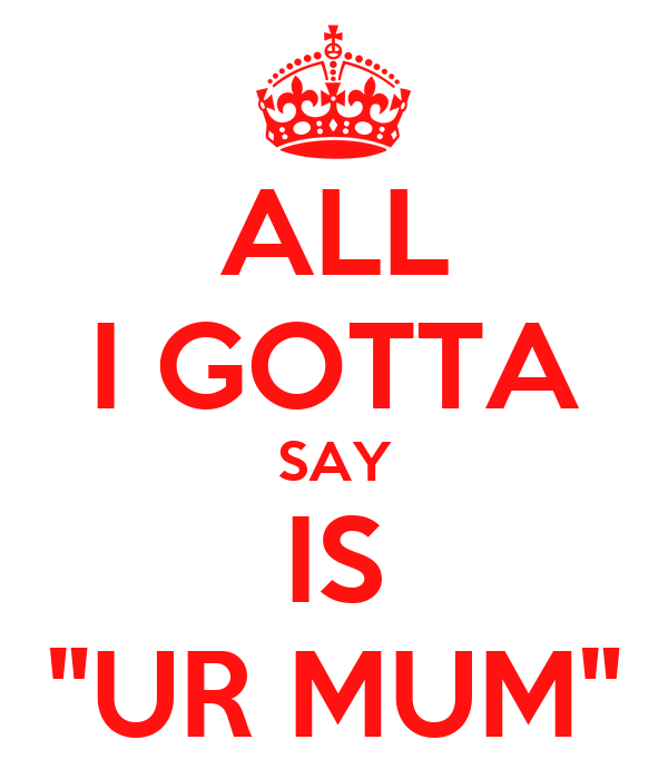 "ALL I GOTTA SAY IS ""UR MUM"""